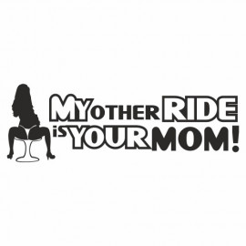 My other Ride is your sexy Mom